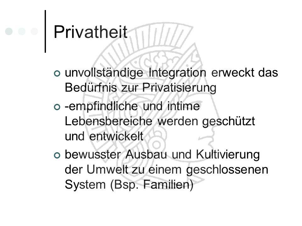 Privatheit unvollständige Integration erweckt das Bedürfnis zur Privatisierung -empfindliche und intime Lebensbereiche werden geschützt und entwickelt