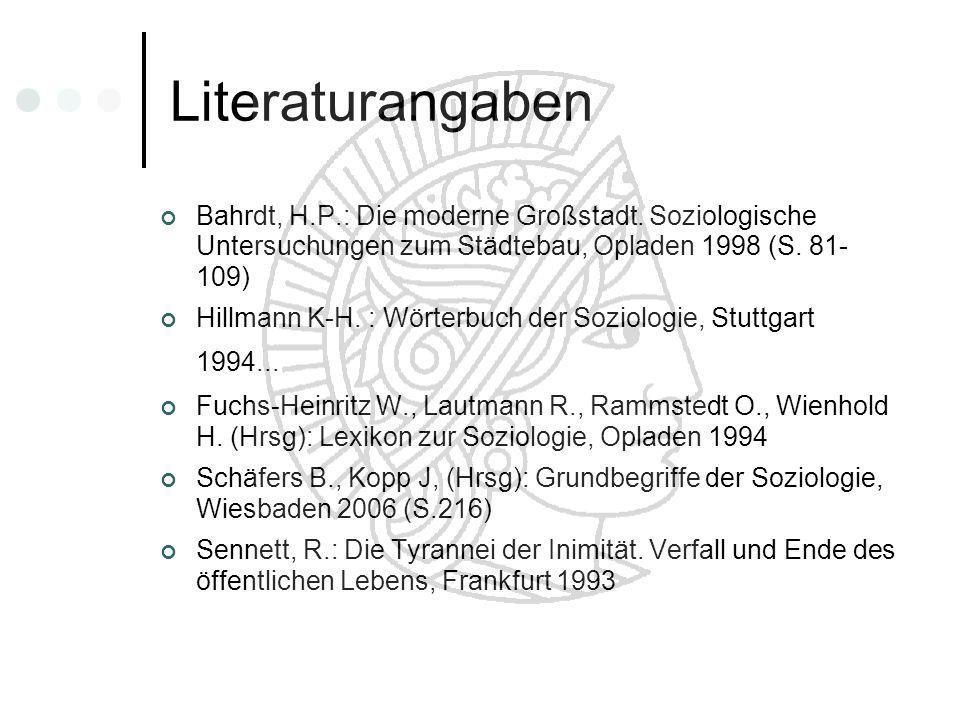 Literaturangaben Bahrdt, H.P.: Die moderne Großstadt. Soziologische Untersuchungen zum Städtebau, Opladen 1998 (S. 81- 109) Hillmann K-H. : Wörterbuch