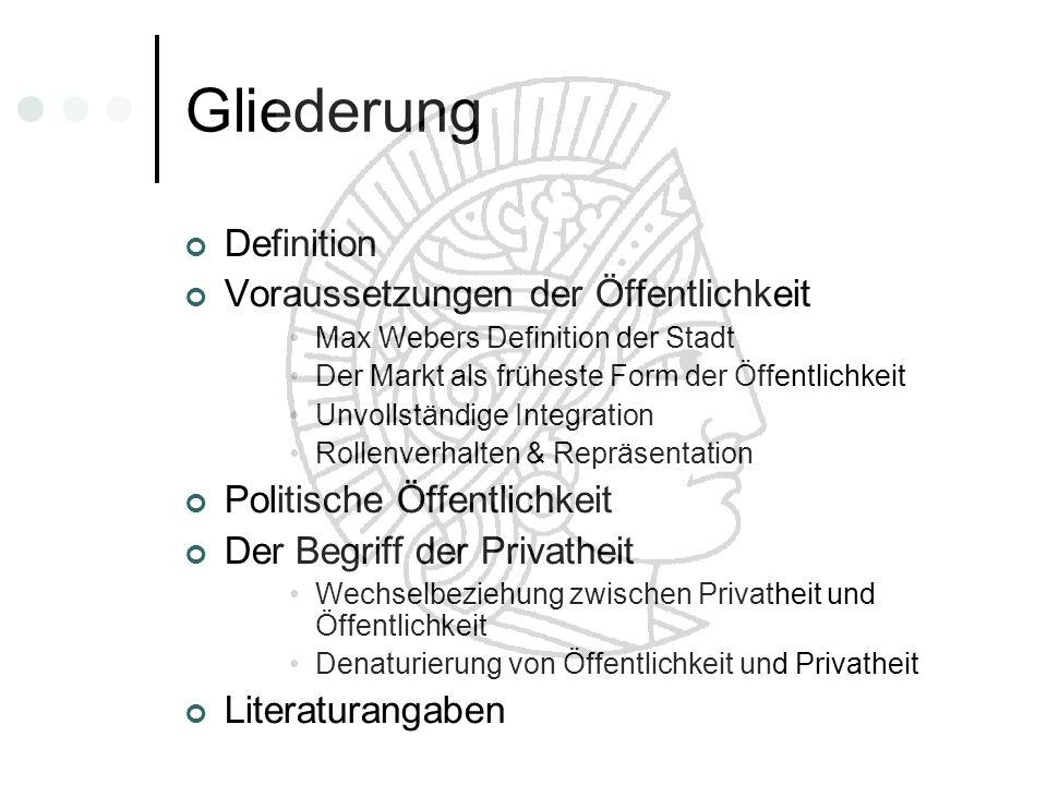 Gliederung Definition Voraussetzungen der Öffentlichkeit Max Webers Definition der Stadt Der Markt als früheste Form der Öffentlichkeit Unvollständige