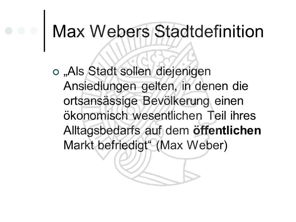 Max Webers Stadtdefinition Als Stadt sollen diejenigen Ansiedlungen gelten, in denen die ortsansässige Bevölkerung einen ökonomisch wesentlichen Teil