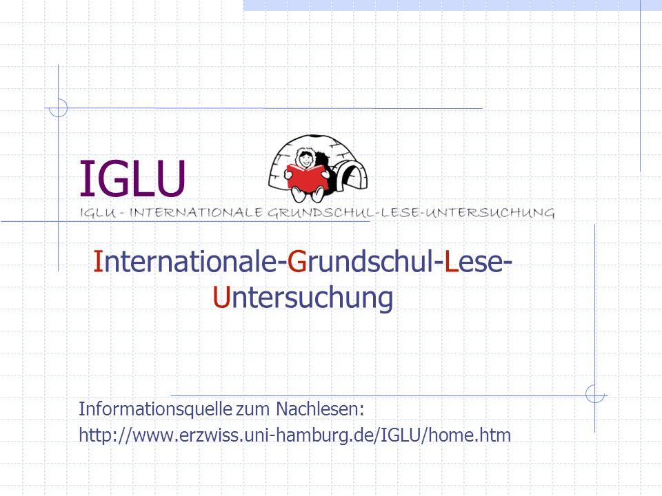 IGLU Internationale-Grundschul-Lese- Untersuchung Informationsquelle zum Nachlesen: http://www.erzwiss.uni-hamburg.de/IGLU/home.htm