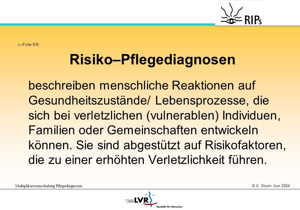 © U. Sturm Juni 2004 Multiplikatorenschulung Pflegediagnosen (Folie 8/II) Risiko–Pflegediagnosen beschreiben menschliche Reaktionen auf Gesundheitszus