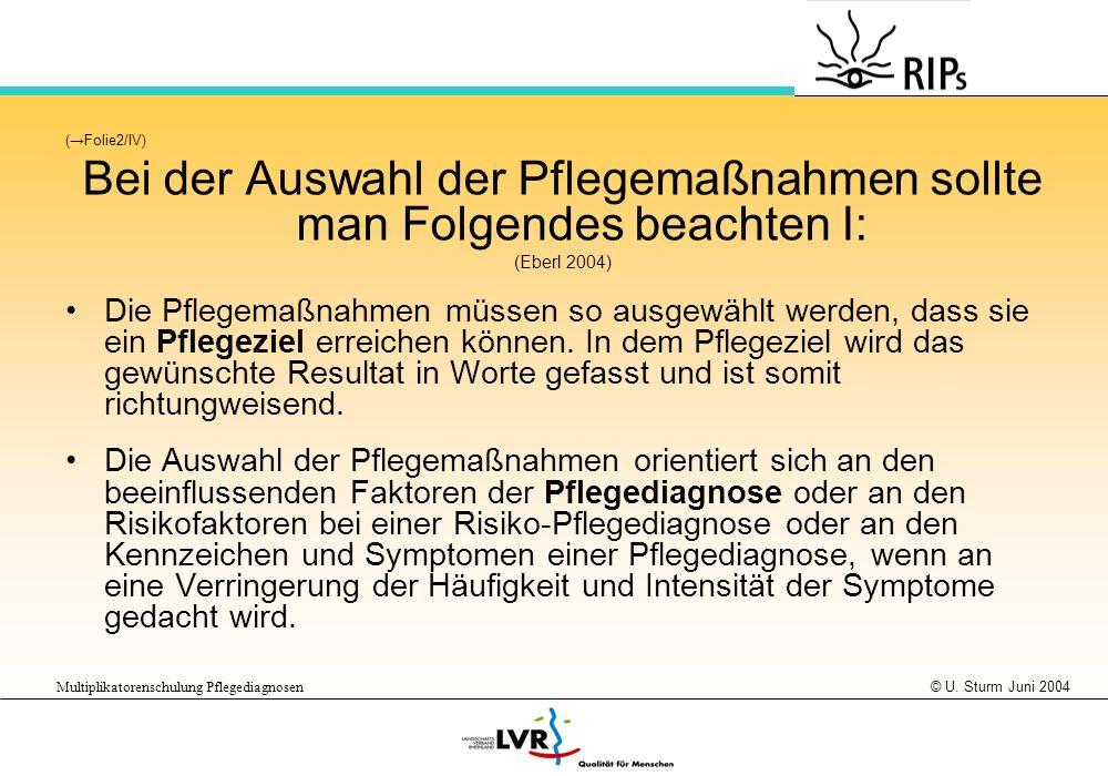 © U. Sturm Juni 2004 Multiplikatorenschulung Pflegediagnosen (Folie2/IV) Bei der Auswahl der Pflegemaßnahmen sollte man Folgendes beachten I: (Eberl 2