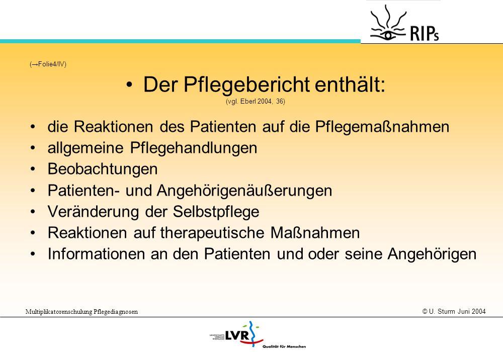 © U. Sturm Juni 2004 Multiplikatorenschulung Pflegediagnosen (Folie4/IV) Der Pflegebericht enthält: (vgl. Eberl 2004, 36) die Reaktionen des Patienten