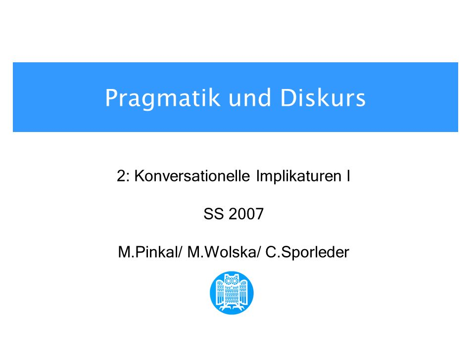 Pragmatik und Diskurs 2: Konversationelle Implikaturen I SS 2007 M.Pinkal/ M.Wolska/ C.Sporleder