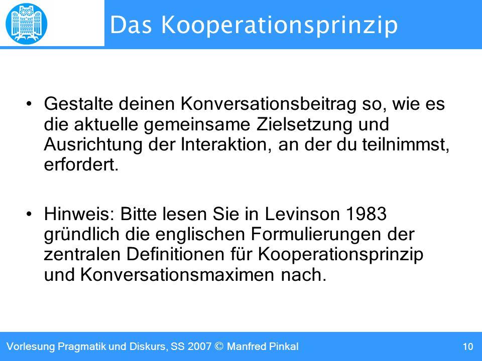 Vorlesung Pragmatik und Diskurs, SS 2007 © Manfred Pinkal 10 Das Kooperationsprinzip Gestalte deinen Konversationsbeitrag so, wie es die aktuelle gemeinsame Zielsetzung und Ausrichtung der Interaktion, an der du teilnimmst, erfordert.