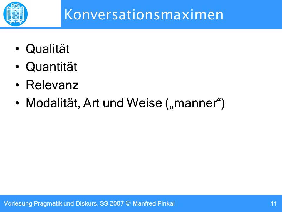 Vorlesung Pragmatik und Diskurs, SS 2007 © Manfred Pinkal 11 Konversationsmaximen Qualität Quantität Relevanz Modalität, Art und Weise (manner)