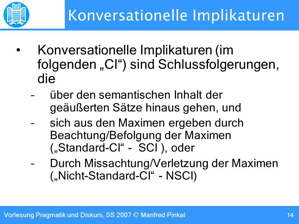 Vorlesung Pragmatik und Diskurs, SS 2007 © Manfred Pinkal 14 Konversationelle Implikaturen Konversationelle Implikaturen (im folgenden CI) sind Schlussfolgerungen, die –über den semantischen Inhalt der geäußerten Sätze hinaus gehen, und –sich aus den Maximen ergeben durch Beachtung/Befolgung der Maximen (Standard-CI - SCI ), oder –Durch Missachtung/Verletzung der Maximen (Nicht-Standard-CI - NSCI)