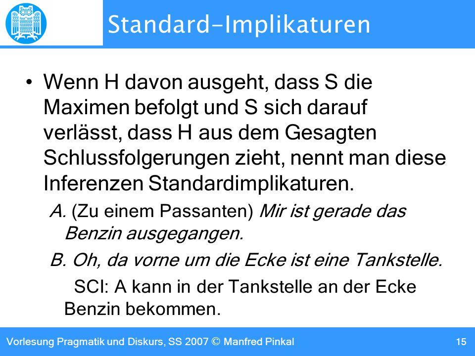 Vorlesung Pragmatik und Diskurs, SS 2007 © Manfred Pinkal 15 Standard-Implikaturen Wenn H davon ausgeht, dass S die Maximen befolgt und S sich darauf verlässt, dass H aus dem Gesagten Schlussfolgerungen zieht, nennt man diese Inferenzen Standardimplikaturen.