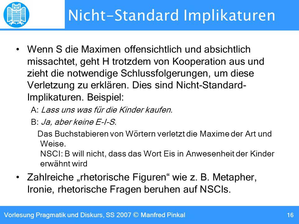 Vorlesung Pragmatik und Diskurs, SS 2007 © Manfred Pinkal 16 Nicht-Standard Implikaturen Wenn S die Maximen offensichtlich und absichtlich missachtet, geht H trotzdem von Kooperation aus und zieht die notwendige Schlussfolgerungen, um diese Verletzung zu erklären.