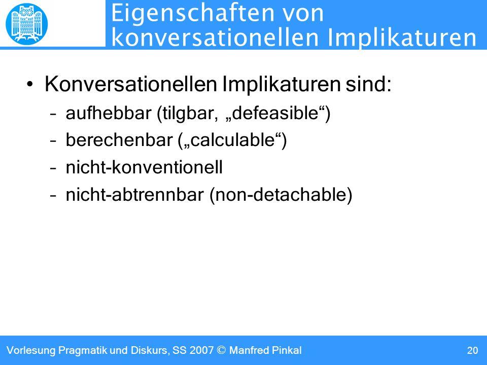 Vorlesung Pragmatik und Diskurs, SS 2007 © Manfred Pinkal 20 Eigenschaften von konversationellen Implikaturen Konversationellen Implikaturen sind: –aufhebbar (tilgbar, defeasible) –berechenbar (calculable) –nicht-konventionell –nicht-abtrennbar (non-detachable)