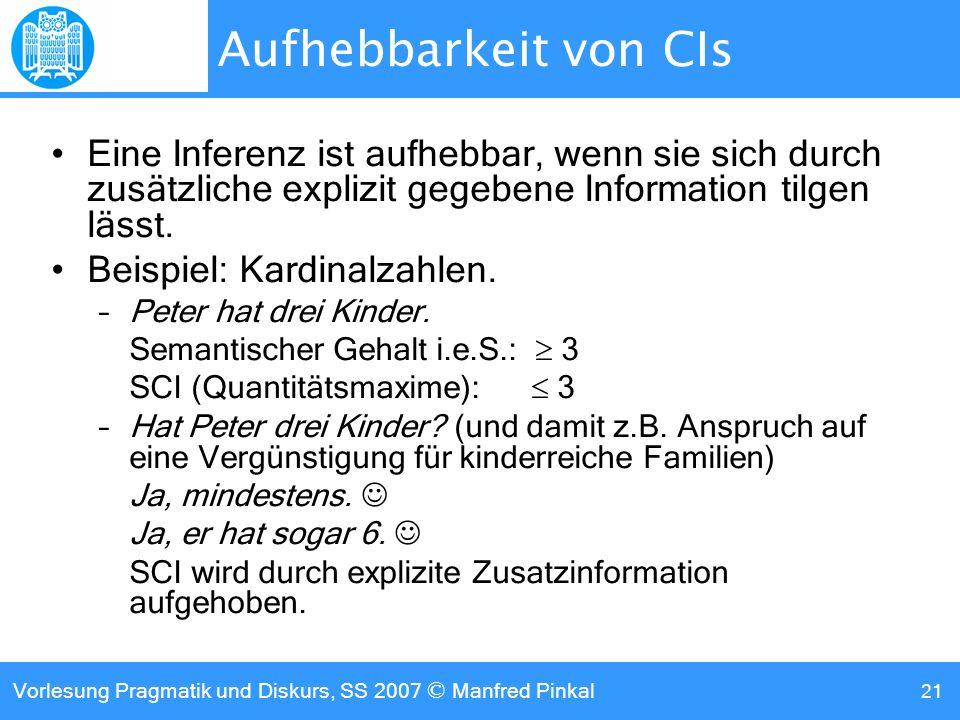 Vorlesung Pragmatik und Diskurs, SS 2007 © Manfred Pinkal 21 Aufhebbarkeit von CIs Eine Inferenz ist aufhebbar, wenn sie sich durch zusätzliche explizit gegebene Information tilgen lässt.
