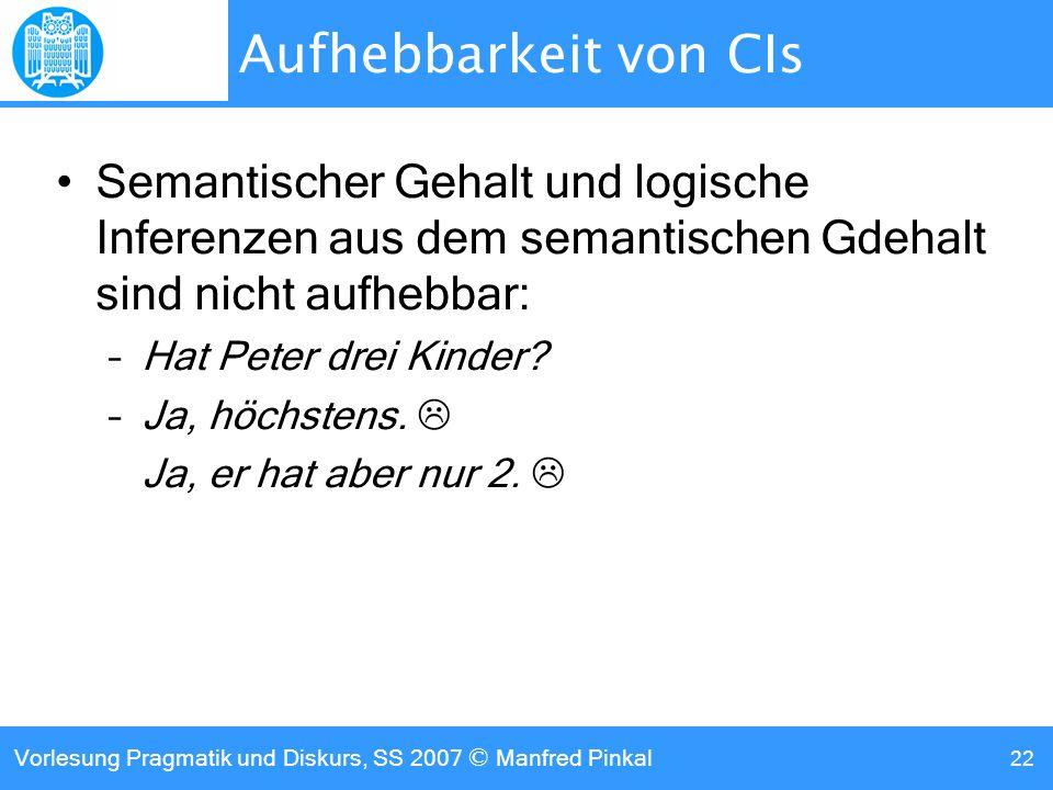 Vorlesung Pragmatik und Diskurs, SS 2007 © Manfred Pinkal 22 Aufhebbarkeit von CIs Semantischer Gehalt und logische Inferenzen aus dem semantischen Gdehalt sind nicht aufhebbar: –Hat Peter drei Kinder.