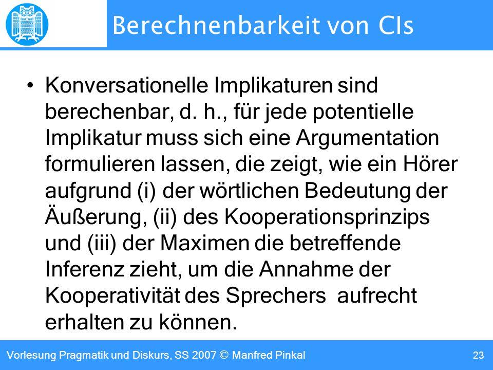 Vorlesung Pragmatik und Diskurs, SS 2007 © Manfred Pinkal 23 Berechnenbarkeit von CIs Konversationelle Implikaturen sind berechenbar, d.