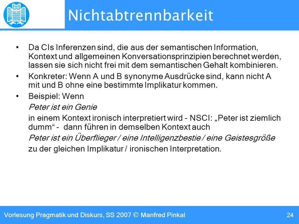 Vorlesung Pragmatik und Diskurs, SS 2007 © Manfred Pinkal 24 Nichtabtrennbarkeit Da CIs Inferenzen sind, die aus der semantischen Information, Kontext und allgemeinen Konversationsprinzipien berechnet werden, lassen sie sich nicht frei mit dem semantischen Gehalt kombinieren.