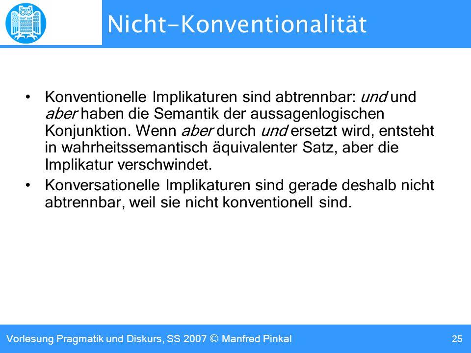 Vorlesung Pragmatik und Diskurs, SS 2007 © Manfred Pinkal 25 Nicht-Konventionalität Konventionelle Implikaturen sind abtrennbar: und und aber haben die Semantik der aussagenlogischen Konjunktion.
