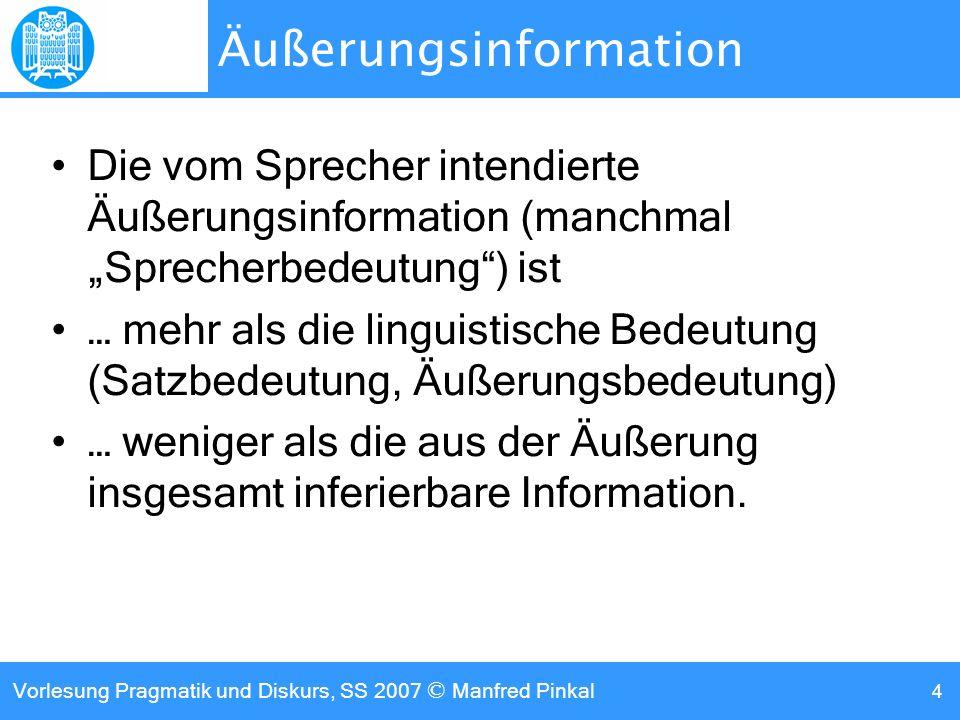 Vorlesung Pragmatik und Diskurs, SS 2007 © Manfred Pinkal 4 Äußerungsinformation Die vom Sprecher intendierte Äußerungsinformation (manchmal Sprecherbedeutung) ist … mehr als die linguistische Bedeutung (Satzbedeutung, Äußerungsbedeutung) … weniger als die aus der Äußerung insgesamt inferierbare Information.