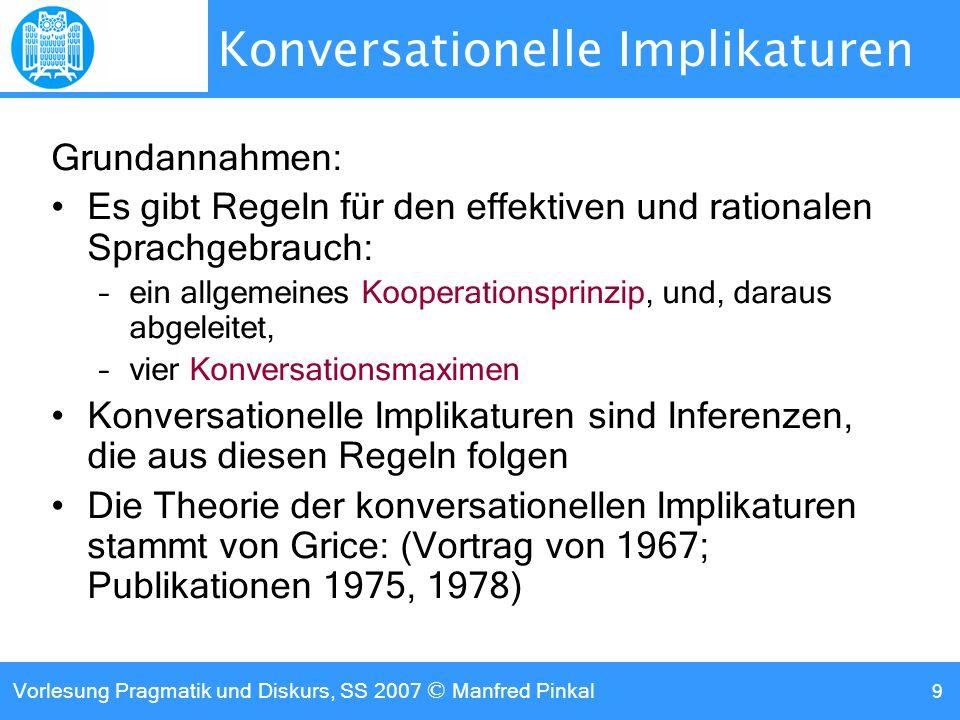 Vorlesung Pragmatik und Diskurs, SS 2007 © Manfred Pinkal 9 Konversationelle Implikaturen Grundannahmen: Es gibt Regeln für den effektiven und rationalen Sprachgebrauch: –ein allgemeines Kooperationsprinzip, und, daraus abgeleitet, –vier Konversationsmaximen Konversationelle Implikaturen sind Inferenzen, die aus diesen Regeln folgen Die Theorie der konversationellen Implikaturen stammt von Grice: (Vortrag von 1967; Publikationen 1975, 1978)