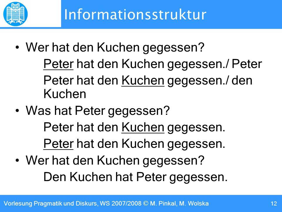 Vorlesung Pragmatik und Diskurs, WS 2007/2008 © M. Pinkal, M. Wolska 12 Informationsstruktur Wer hat den Kuchen gegessen? Peter hat den Kuchen gegesse