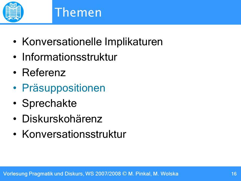 Vorlesung Pragmatik und Diskurs, WS 2007/2008 © M. Pinkal, M. Wolska 16 Themen Konversationelle Implikaturen Informationsstruktur Referenz Präsupposit