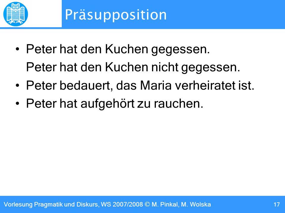 Vorlesung Pragmatik und Diskurs, WS 2007/2008 © M. Pinkal, M. Wolska 17 Präsupposition Peter hat den Kuchen gegessen. Peter hat den Kuchen nicht geges