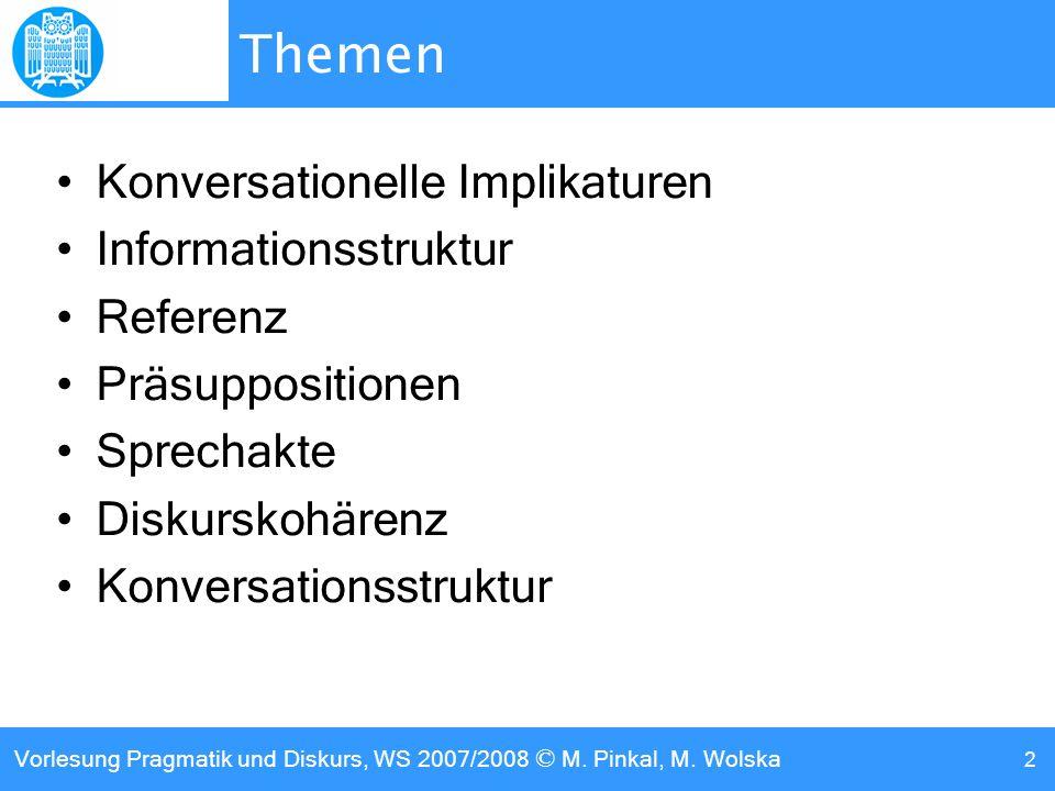 Vorlesung Pragmatik und Diskurs, WS 2007/2008 © M. Pinkal, M. Wolska 2 Themen Konversationelle Implikaturen Informationsstruktur Referenz Präsuppositi