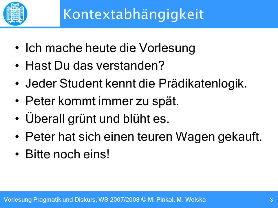 Vorlesung Pragmatik und Diskurs, WS 2007/2008 © M. Pinkal, M. Wolska 3 Kontextabhängigkeit Ich mache heute die Vorlesung Hast Du das verstanden? Jeder