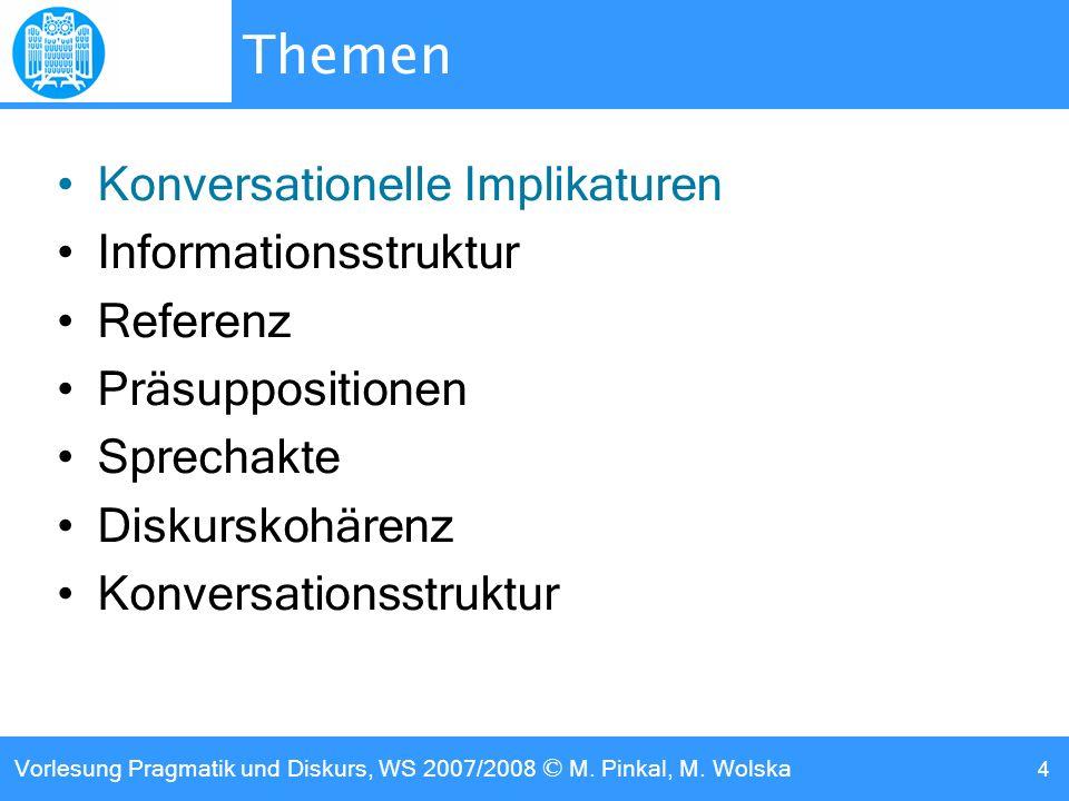 Vorlesung Pragmatik und Diskurs, WS 2007/2008 © M. Pinkal, M. Wolska 4 Themen Konversationelle Implikaturen Informationsstruktur Referenz Präsuppositi