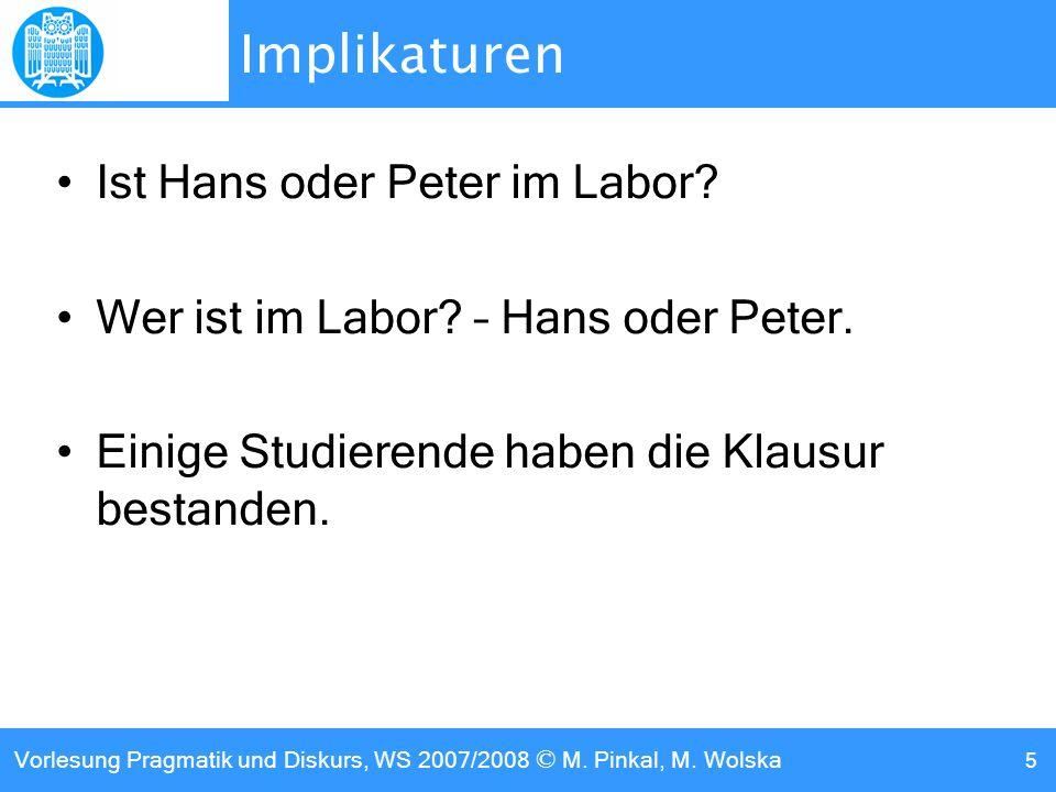 Vorlesung Pragmatik und Diskurs, WS 2007/2008 © M. Pinkal, M. Wolska 5 Implikaturen Ist Hans oder Peter im Labor? Wer ist im Labor? – Hans oder Peter.