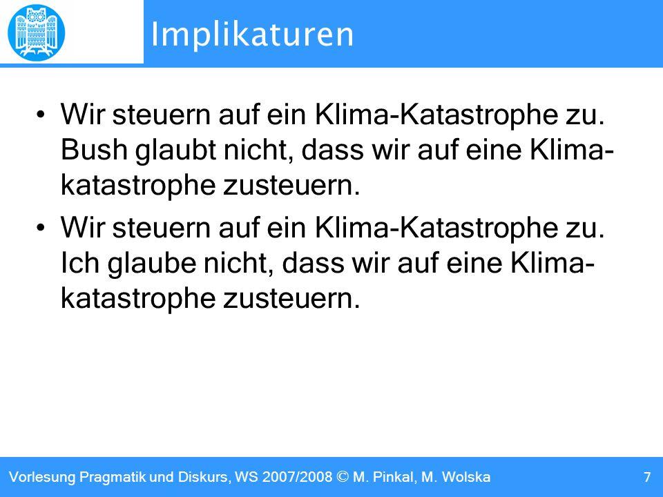Vorlesung Pragmatik und Diskurs, WS 2007/2008 © M. Pinkal, M. Wolska 7 Implikaturen Wir steuern auf ein Klima-Katastrophe zu. Bush glaubt nicht, dass