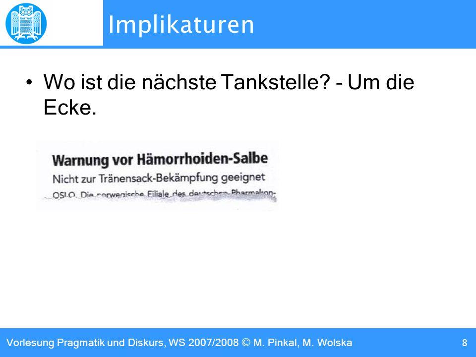 Vorlesung Pragmatik und Diskurs, WS 2007/2008 © M. Pinkal, M. Wolska 8 Implikaturen Wo ist die nächste Tankstelle? - Um die Ecke.