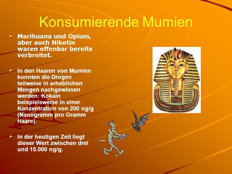 Konsumierende Mumien Marihuana und Opium, aber auch Nikotin waren offenbar bereits verbreitet. In den Haaren von Mumien konnten die Drogen teilweise i