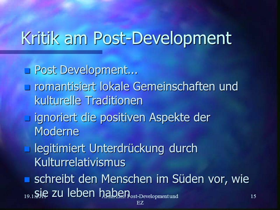 19.1.2011Aram Ziai: Post-Development und EZ 15 Kritik am Post-Development n Post Development... n romantisiert lokale Gemeinschaften und kulturelle Tr