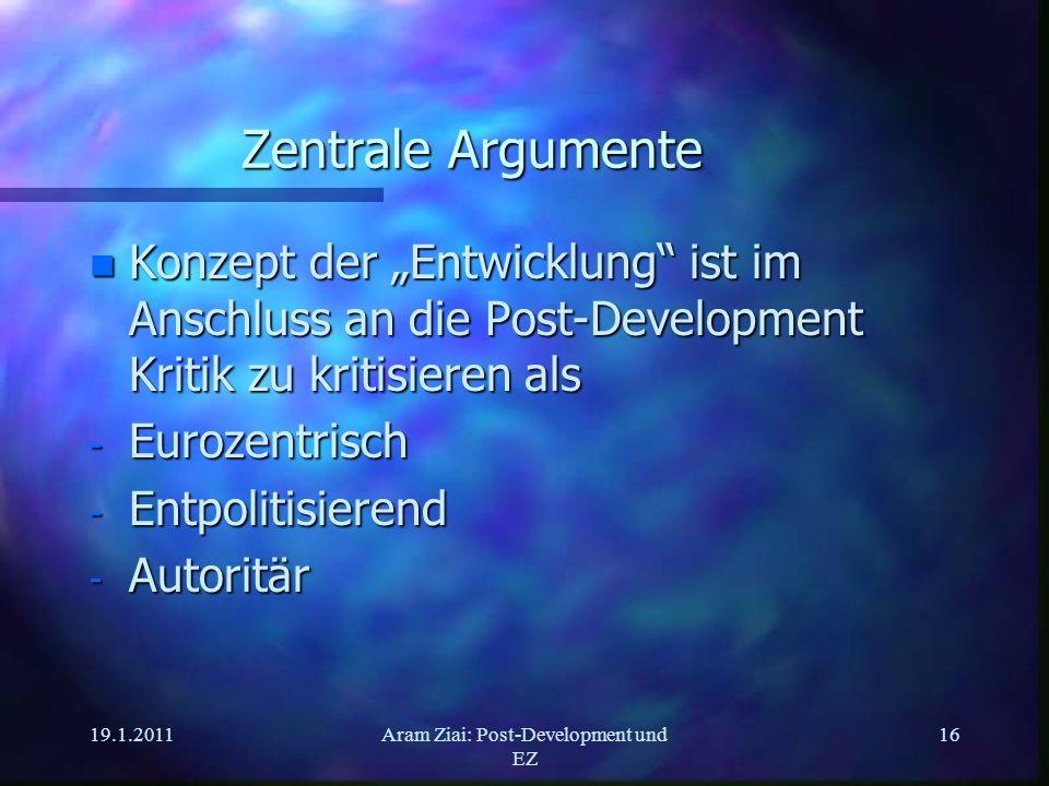 19.1.2011Aram Ziai: Post-Development und EZ 16 Zentrale Argumente n Konzept der Entwicklung ist im Anschluss an die Post-Development Kritik zu kritisi