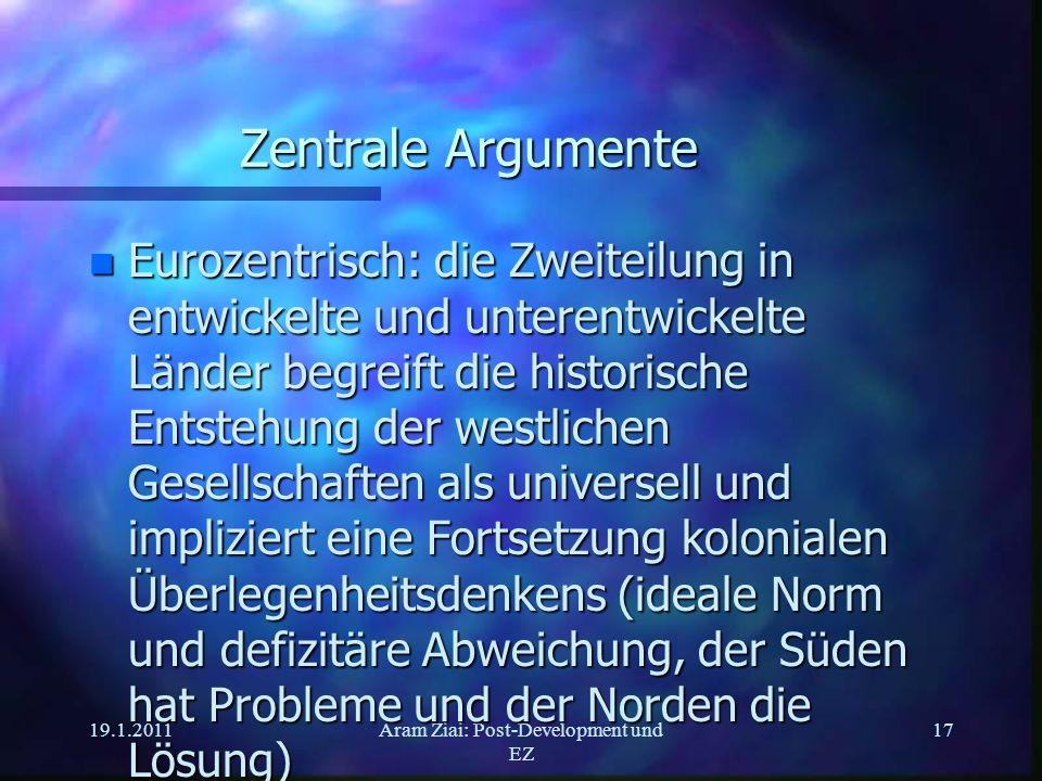 19.1.2011Aram Ziai: Post-Development und EZ 17 Zentrale Argumente n Eurozentrisch: die Zweiteilung in entwickelte und unterentwickelte Länder begreift
