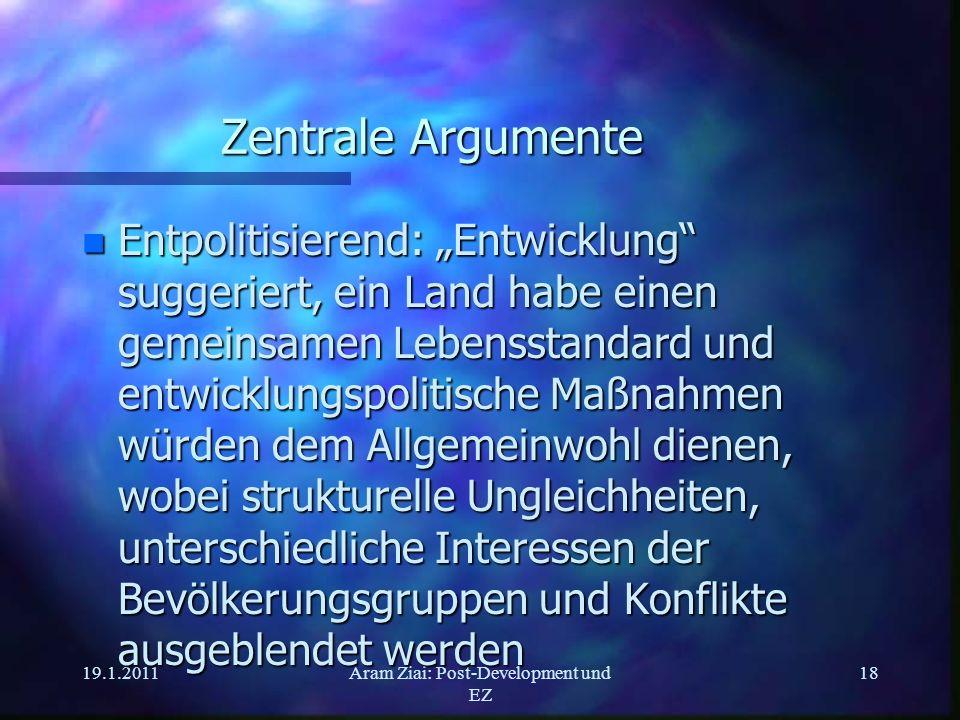 19.1.2011Aram Ziai: Post-Development und EZ 18 Zentrale Argumente n Entpolitisierend: Entwicklung suggeriert, ein Land habe einen gemeinsamen Lebensst
