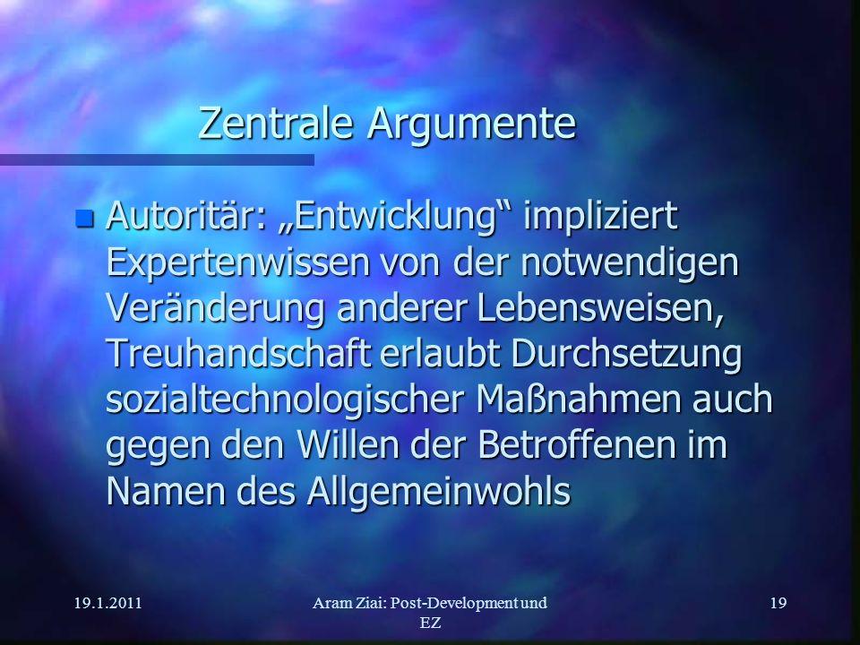 19.1.2011Aram Ziai: Post-Development und EZ 19 Zentrale Argumente n Autoritär: Entwicklung impliziert Expertenwissen von der notwendigen Veränderung a