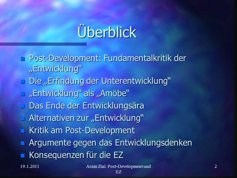 19.1.2011Aram Ziai: Post-Development und EZ 2 Überblick n Post-Development: Fundamentalkritik der Entwicklung n Die Erfindung der Unterentwicklung n E