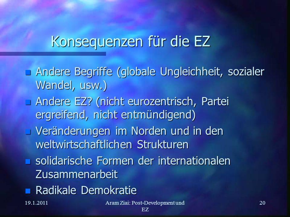 19.1.2011Aram Ziai: Post-Development und EZ 20 Konsequenzen für die EZ n Andere Begriffe (globale Ungleichheit, sozialer Wandel, usw.) n Andere EZ? (n
