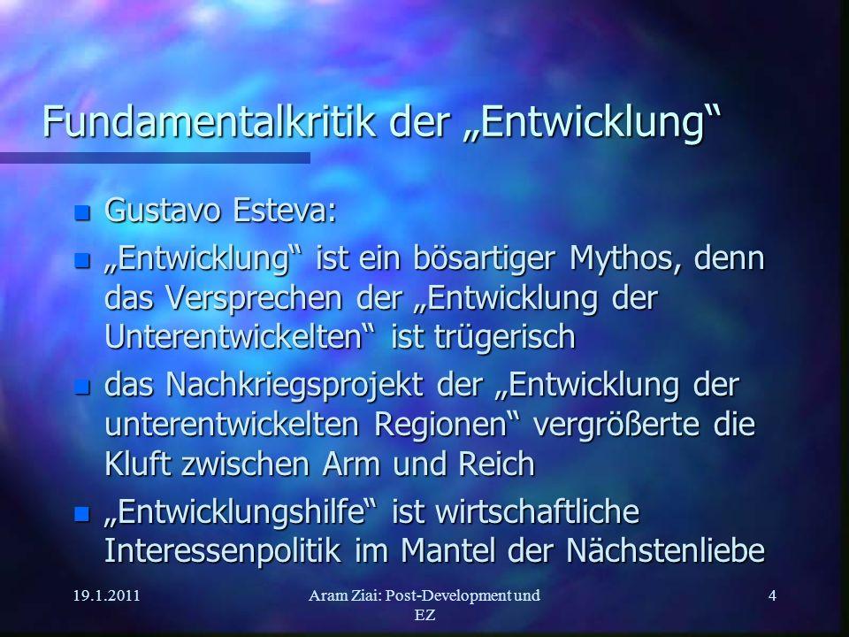 19.1.2011Aram Ziai: Post-Development und EZ 4 Fundamentalkritik der Entwicklung n Gustavo Esteva: n Entwicklung ist ein bösartiger Mythos, denn das Ve