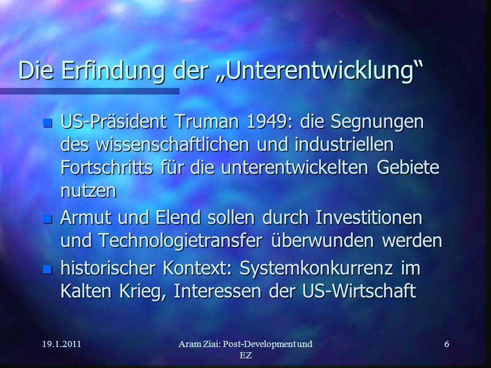 19.1.2011Aram Ziai: Post-Development und EZ 6 Die Erfindung der Unterentwicklung n US-Präsident Truman 1949: die Segnungen des wissenschaftlichen und