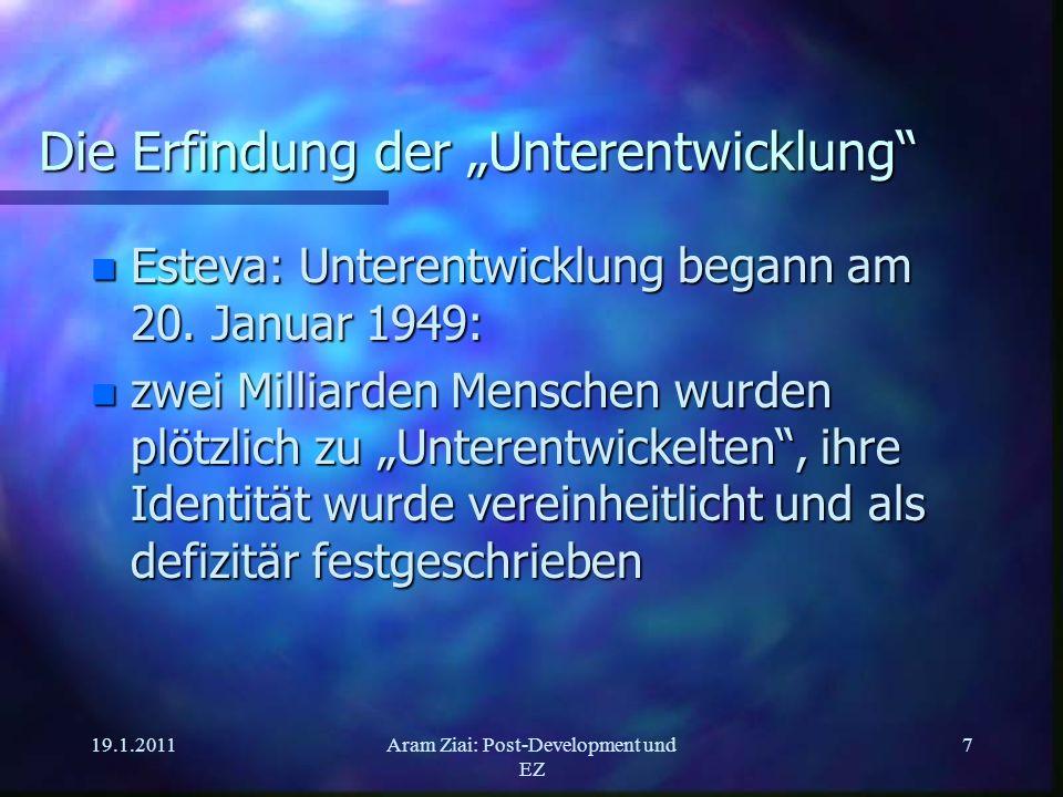 19.1.2011Aram Ziai: Post-Development und EZ 7 Die Erfindung der Unterentwicklung n Esteva: Unterentwicklung begann am 20. Januar 1949: n zwei Milliard
