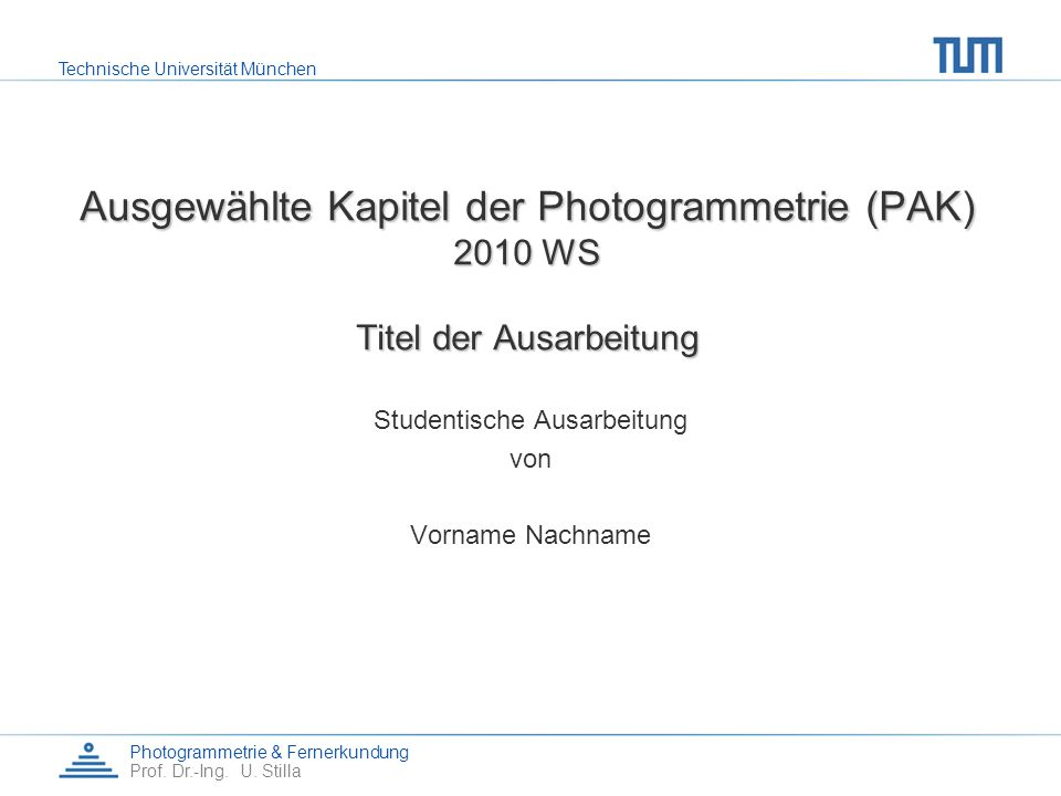 Technische Universität München Photogrammetrie & Fernerkundung Prof. Dr.-Ing. U. Stilla Ausgewählte Kapitel der Photogrammetrie (PAK) 2010 WS Titel de