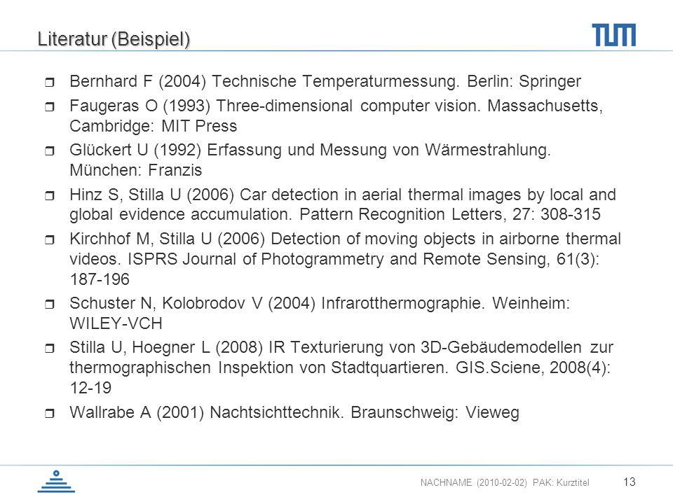 NACHNAME (2010-02-02) PAK: Kurztitel 13 Literatur (Beispiel) Bernhard F (2004) Technische Temperaturmessung. Berlin: Springer Faugeras O (1993) Three-