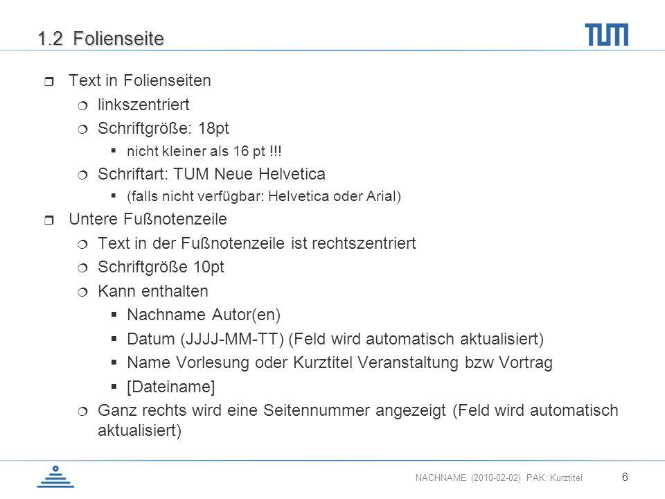 NACHNAME (2010-02-02) PAK: Kurztitel 6 1.2 Folienseite Text in Folienseiten linkszentriert Schriftgröße: 18pt nicht kleiner als 16 pt !!! Schriftart: