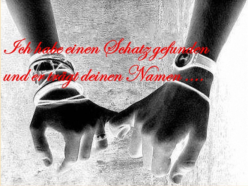 Ich habe einen Schatz gefunden und er trägt deinen Namen ….