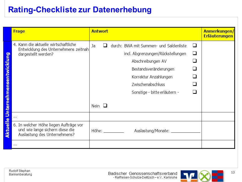 Badischer Genossenschaftsverband - Raiffeisen-Schulze-Delitzsch – e.V., Karlsruhe Rudolf Stephan Bankenberatung 13 Rating-Checkliste zur Datenerhebung