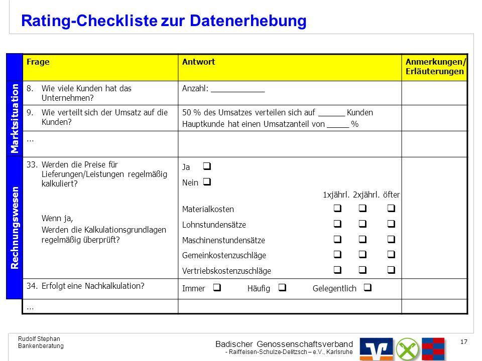 Badischer Genossenschaftsverband - Raiffeisen-Schulze-Delitzsch – e.V., Karlsruhe Rudolf Stephan Bankenberatung 17 Rating-Checkliste zur Datenerhebung