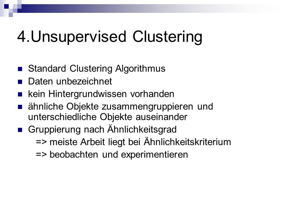 4.Unsupervised Clustering Standard Clustering Algorithmus Daten unbezeichnet kein Hintergrundwissen vorhanden ähnliche Objekte zusammengruppieren und