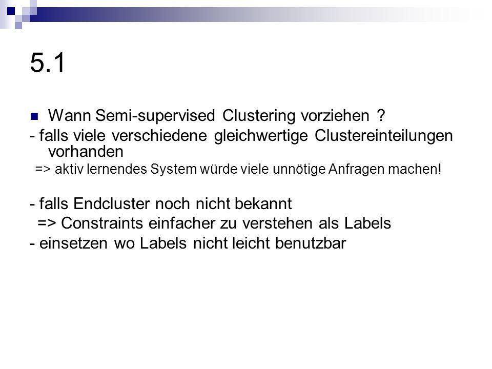 5.1 Wann Semi-supervised Clustering vorziehen ? - falls viele verschiedene gleichwertige Clustereinteilungen vorhanden => aktiv lernendes System würde